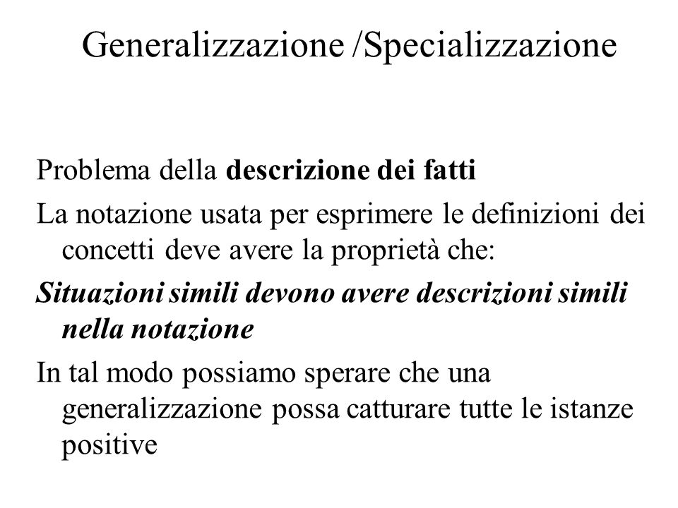 Generalizzazione /Specializzazione Problema della descrizione dei fatti La notazione usata per esprimere le definizioni dei concetti deve avere la proprietà che: Situazioni simili devono avere descrizioni simili nella notazione In tal modo possiamo sperare che una generalizzazione possa catturare tutte le istanze positive