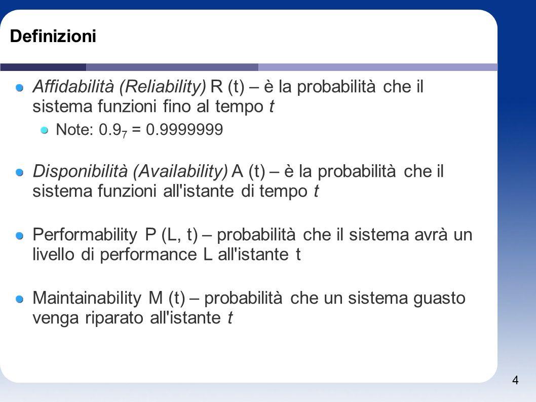 4 Definizioni Affidabilità (Reliability) R (t) – è la probabilità che il sistema funzioni fino al tempo t Note: 0.9 7 = 0.9999999 Disponibilità (Availability) A (t) – è la probabilità che il sistema funzioni all istante di tempo t Performability P (L, t) – probabilità che il sistema avrà un livello di performance L all istante t Maintainability M (t) – probabilità che un sistema guasto venga riparato all istante t