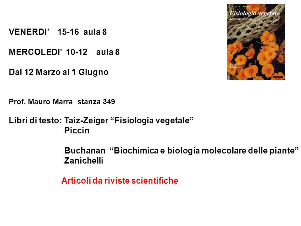 VENERDI 15-16 aula 8 MERCOLEDI 10-12 aula 8 Dal 12 Marzo al 1 Giugno Prof. Mauro Marra stanza 349 Libri di testo: Taiz-Zeiger Fisiologia vegetale Picc