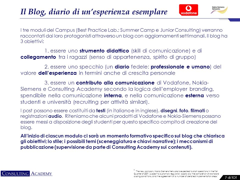 * The new company Nokia Siemens Networks is expected to start operations in the first Quarter of 2007, subject to customary regulatory approvals, the completion of standard closing conditions, and the agreement of a number of detailed implementation steps. 7 di TOT Il Blog, diario di unesperienza esemplare I tre moduli del Campus (Best Practice Lab.; Summer Camp e Junior Consulting) verranno raccontati dai loro protagonisti attraverso un blog con aggiornamenti settimanali.