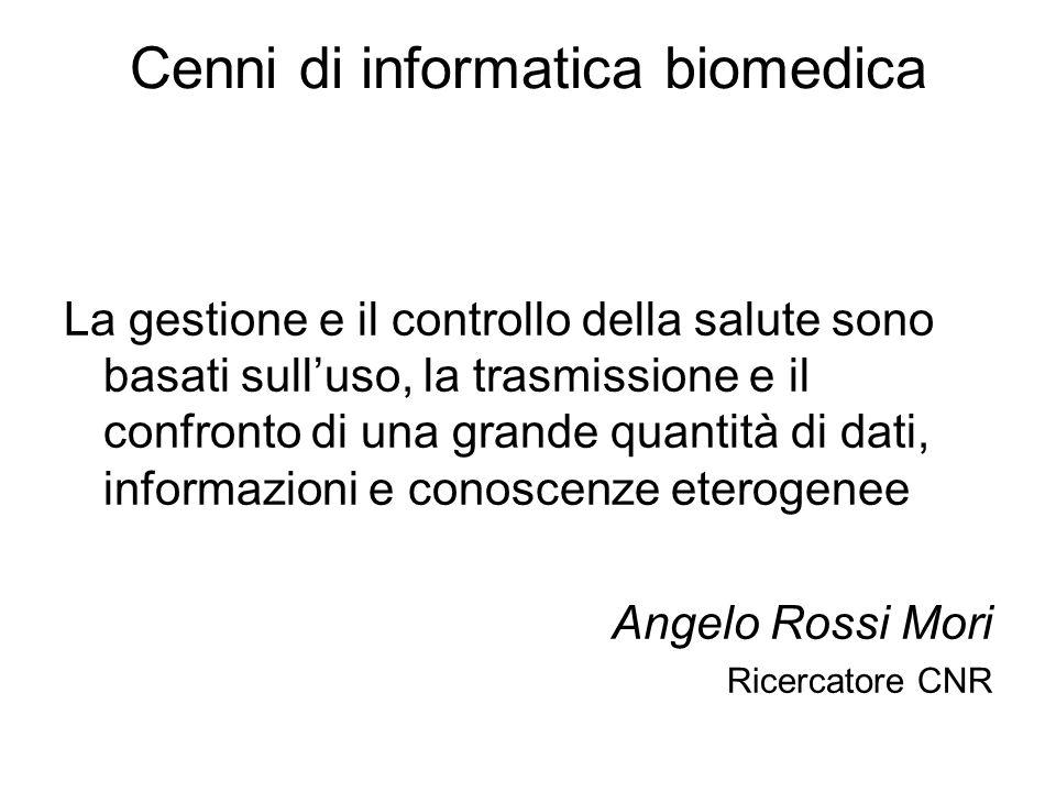 Cenni di informatica biomedica La gestione e il controllo della salute sono basati sulluso, la trasmissione e il confronto di una grande quantità di dati, informazioni e conoscenze eterogenee Angelo Rossi Mori Ricercatore CNR