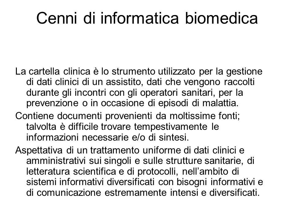 Cenni di informatica biomedica La cartella clinica è lo strumento utilizzato per la gestione di dati clinici di un assistito, dati che vengono raccolti durante gli incontri con gli operatori sanitari, per la prevenzione o in occasione di episodi di malattia.