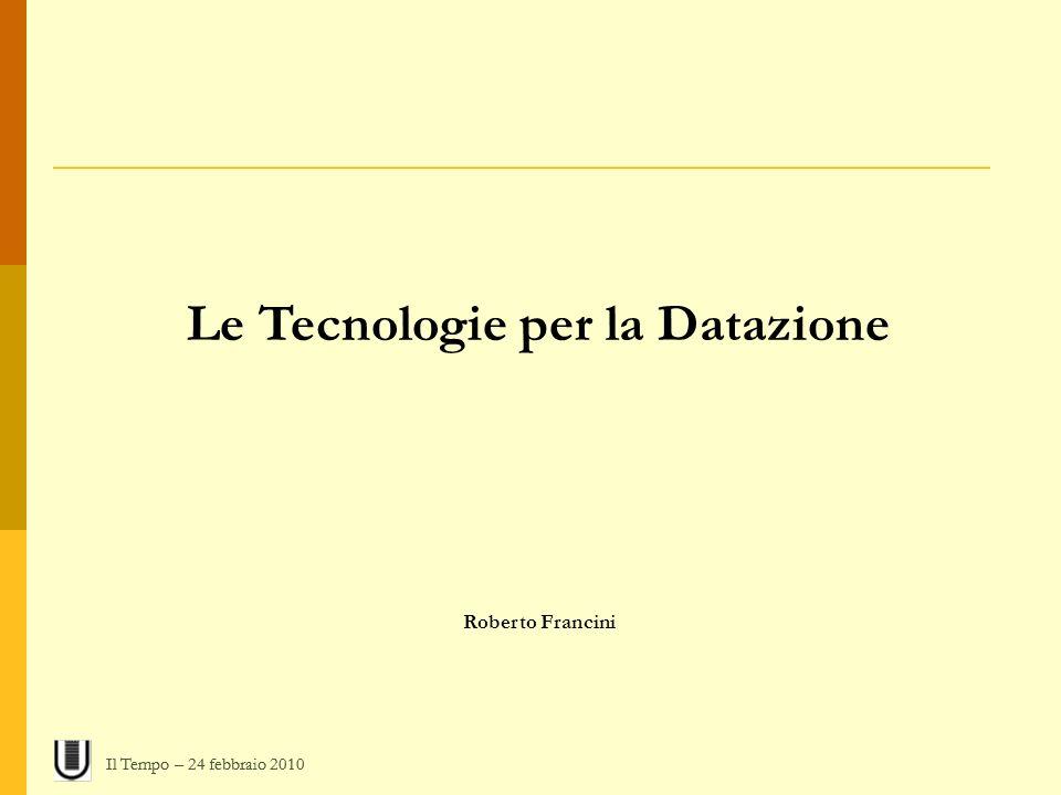 Le Tecnologie per la Datazione Roberto Francini Il Tempo – 24 febbraio 2010