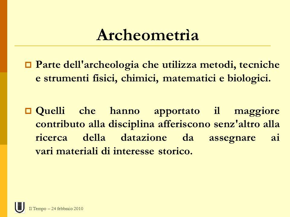 Archeometrìa Parte dell'archeologia che utilizza metodi, tecniche e strumenti fisici, chimici, matematici e biologici. Quelli che hanno apportato il m