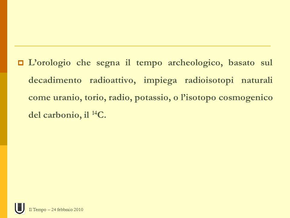Lorologio che segna il tempo archeologico, basato sul decadimento radioattivo, impiega radioisotopi naturali come uranio, torio, radio, potassio, o li