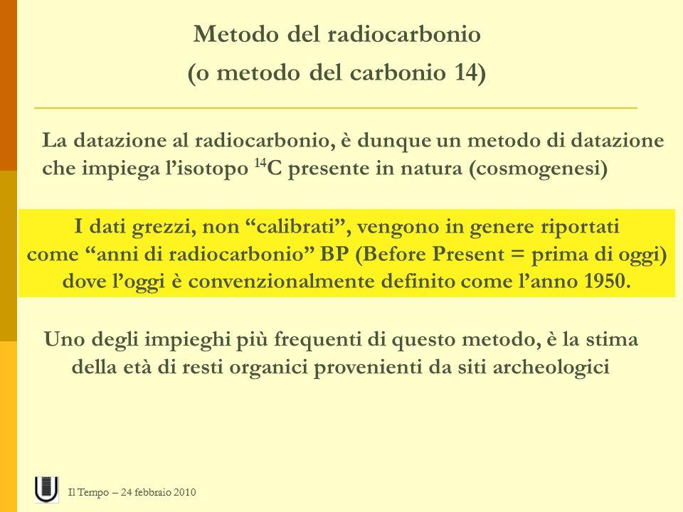 Metodo del radiocarbonio (o metodo del carbonio 14) La datazione al radiocarbonio, è dunque un metodo di datazione che impiega lisotopo 14 C presente