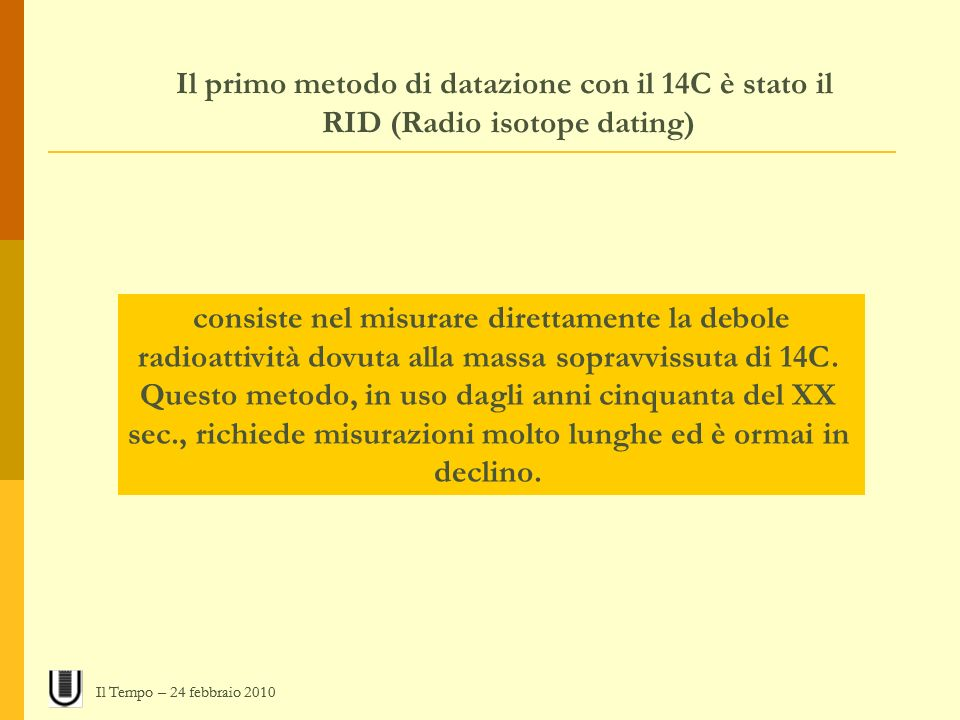 Il primo metodo di datazione con il 14C è stato il RID (Radio isotope dating) consiste nel misurare direttamente la debole radioattività dovuta alla m