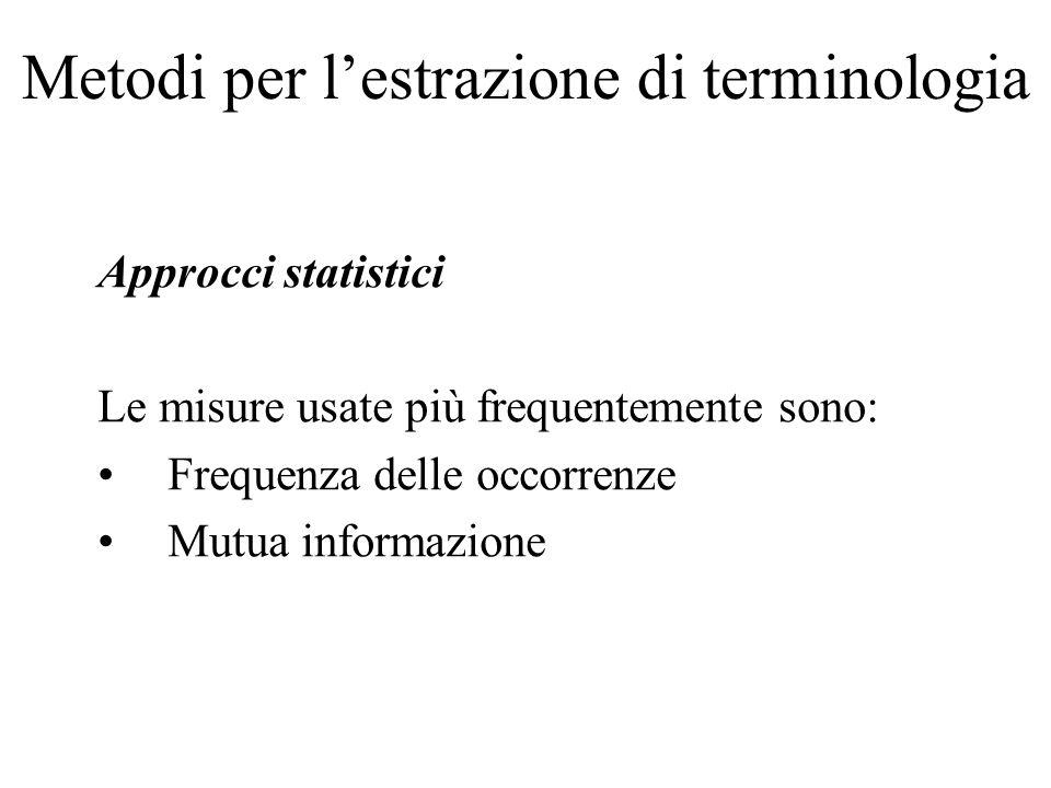 Metodi per lestrazione di terminologia Approcci statistici Le misure usate più frequentemente sono: Frequenza delle occorrenze Mutua informazione