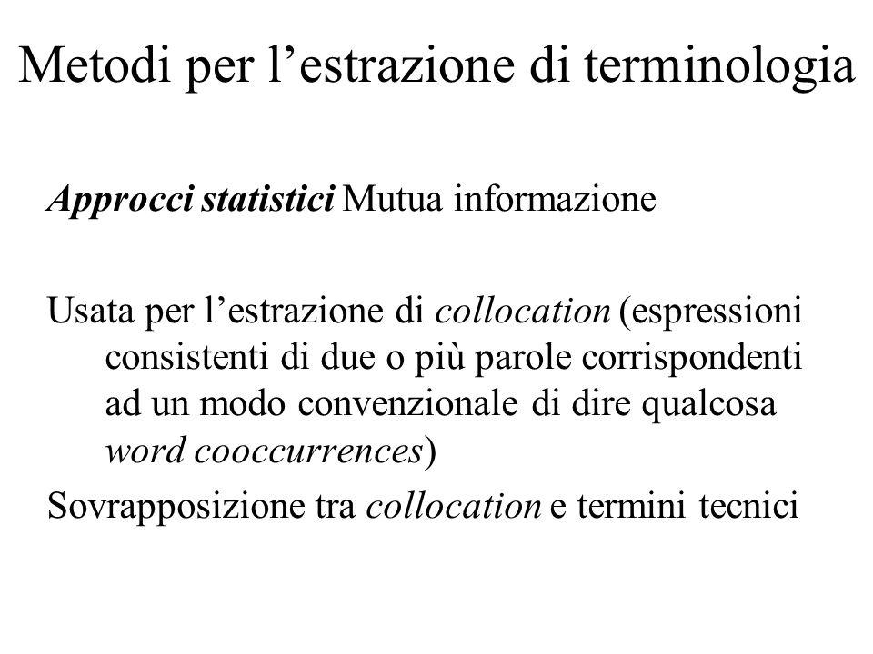 Metodi per lestrazione di terminologia Approcci statistici Mutua informazione Usata per lestrazione di collocation (espressioni consistenti di due o p