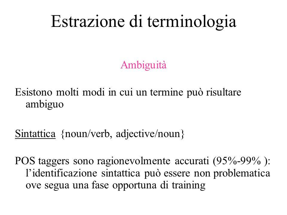 Estrazione di terminologia Ambiguità Esistono molti modi in cui un termine può risultare ambiguo Sintattica {noun/verb, adjective/noun} POS taggers so
