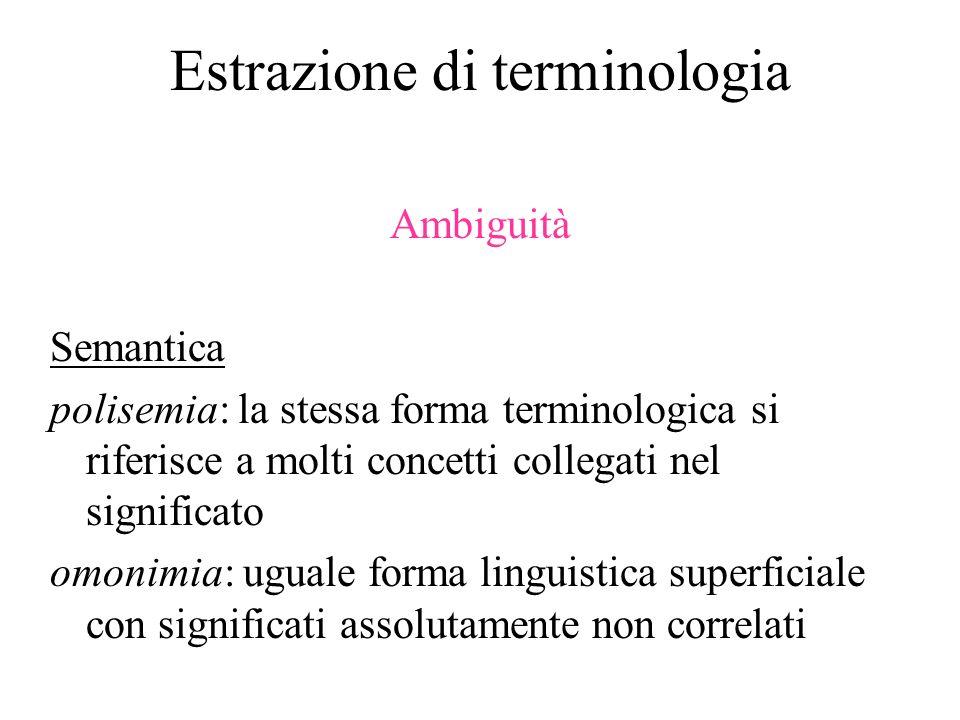 Estrazione di terminologia Ambiguità Semantica polisemia: la stessa forma terminologica si riferisce a molti concetti collegati nel significato omonim