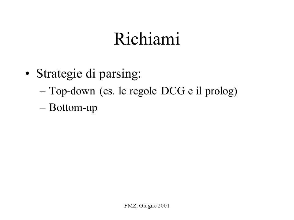 FMZ, Giugno 2001 Richiami Strategie di parsing: –Top-down (es. le regole DCG e il prolog) –Bottom-up