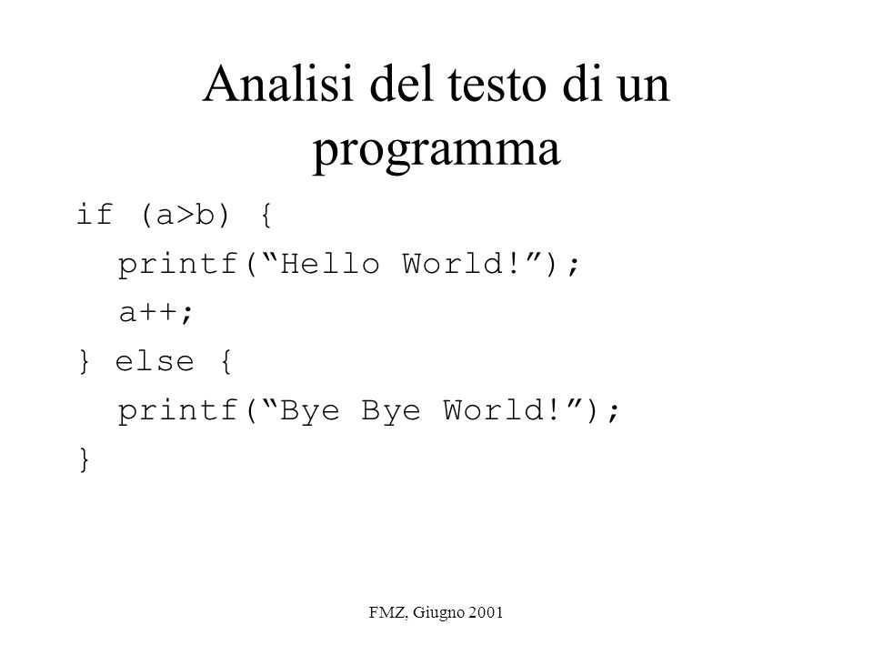 FMZ, Giugno 2001 Analisi del testo di un programma if (a>b) { printf(Hello World!); a++; } else { printf(Bye Bye World!); }