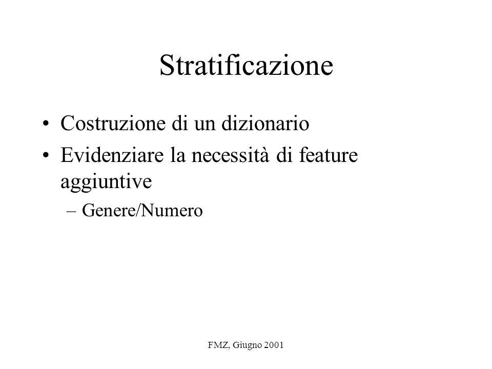 FMZ, Giugno 2001 Stratificazione Costruzione di un dizionario Evidenziare la necessità di feature aggiuntive –Genere/Numero