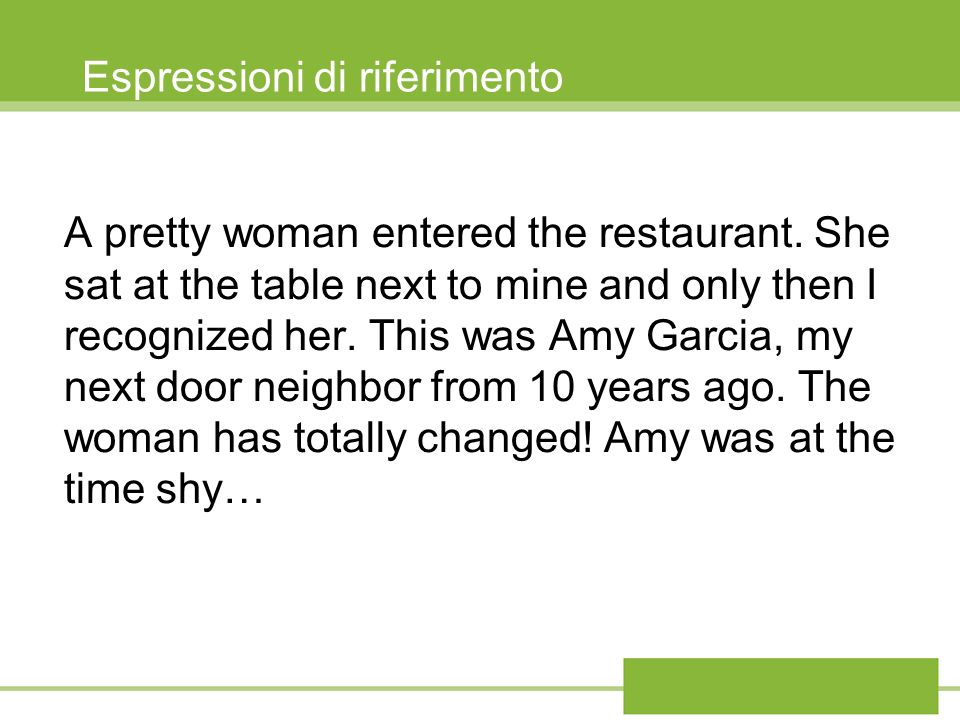 Espressioni di riferimento A pretty woman entered the restaurant. She sat at the table next to mine and only then I recognized her. This was Amy Garci