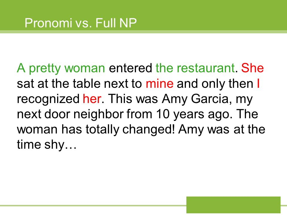 Pronomi vs. Full NP A pretty woman entered the restaurant. She sat at the table next to mine and only then I recognized her. This was Amy Garcia, my n