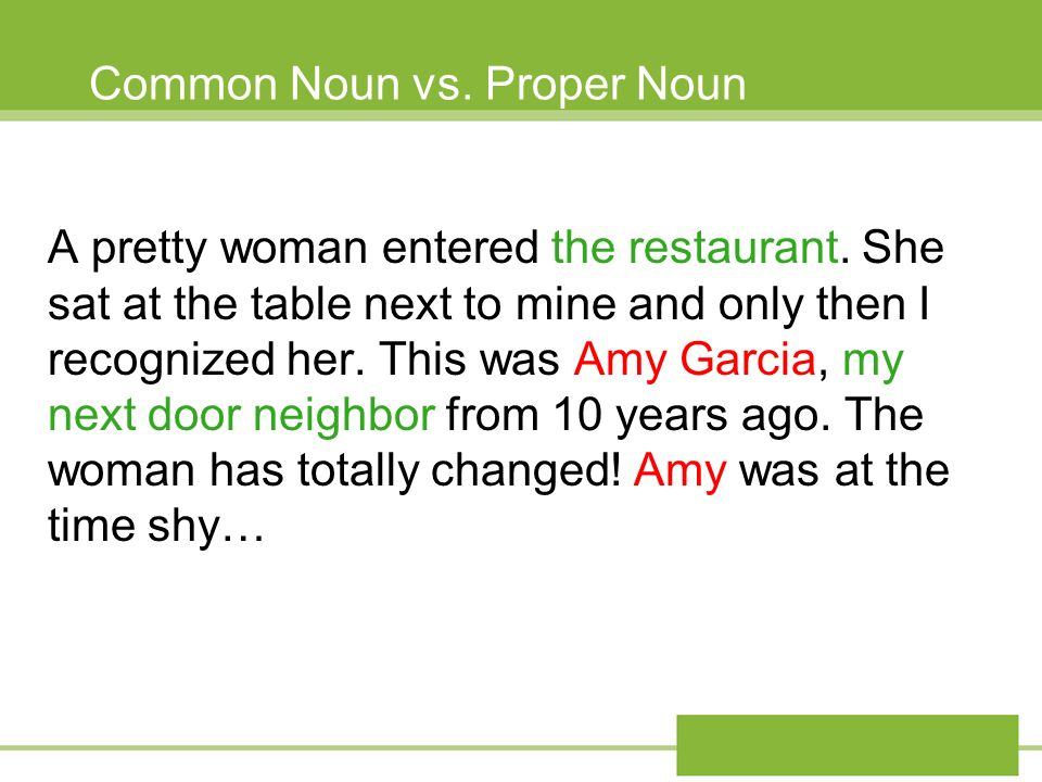 Common Noun vs. Proper Noun A pretty woman entered the restaurant. She sat at the table next to mine and only then I recognized her. This was Amy Garc
