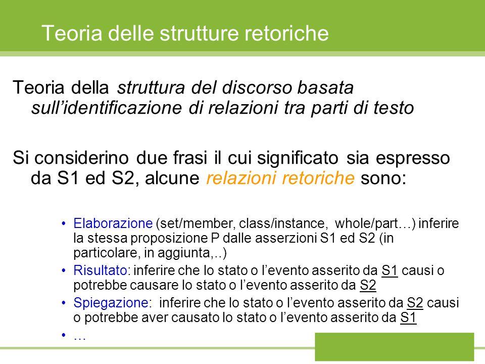 Teoria delle strutture retoriche Teoria della struttura del discorso basata sullidentificazione di relazioni tra parti di testo Si considerino due frasi il cui significato sia espresso da S1 ed S2, alcune relazioni retoriche sono: Elaborazione (set/member, class/instance, whole/part…) inferire la stessa proposizione P dalle asserzioni S1 ed S2 (in particolare, in aggiunta,..) Risultato: inferire che lo stato o levento asserito da S1 causi o potrebbe causare lo stato o levento asserito da S2 Spiegazione: inferire che lo stato o levento asserito da S2 causi o potrebbe aver causato lo stato o levento asserito da S1 …