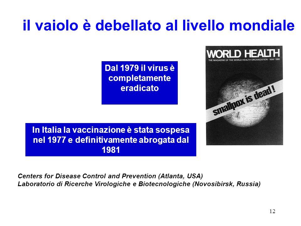 12 il vaiolo è debellato al livello mondiale Dal 1979 il virus è completamente eradicato Centers for Disease Control and Prevention (Atlanta, USA) Laboratorio di Ricerche Virologiche e Biotecnologiche (Novosibirsk, Russia) In Italia la vaccinazione è stata sospesa nel 1977 e definitivamente abrogata dal 1981