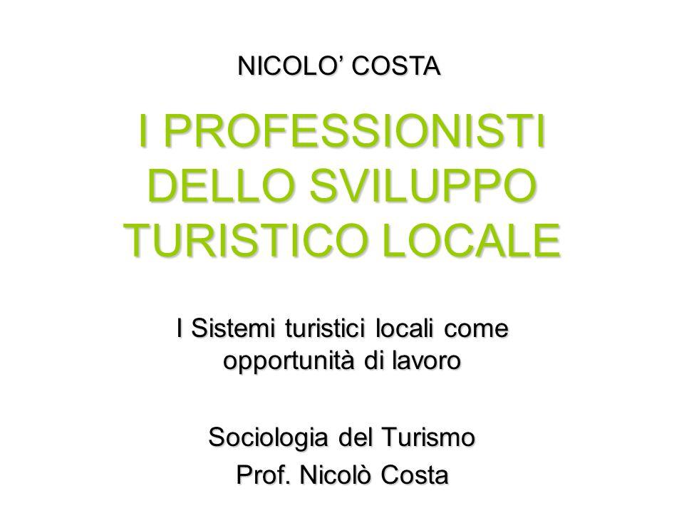 I PROFESSIONISTI DELLO SVILUPPO TURISTICO LOCALE I Sistemi turistici locali come opportunità di lavoro Sociologia del Turismo Prof. Nicolò Costa NICOL