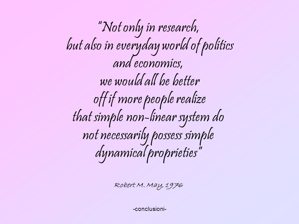-conclusioni- Not only in research, but also in everyday world of politics and economics, we would all be better off if more people realize that simpl