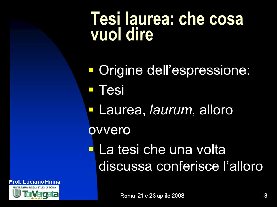Prof. Luciano Hinna Roma, 21 e 23 aprile 20083 Tesi laurea: che cosa vuol dire Origine dellespressione: Tesi Laurea, laurum, alloro ovvero La tesi che