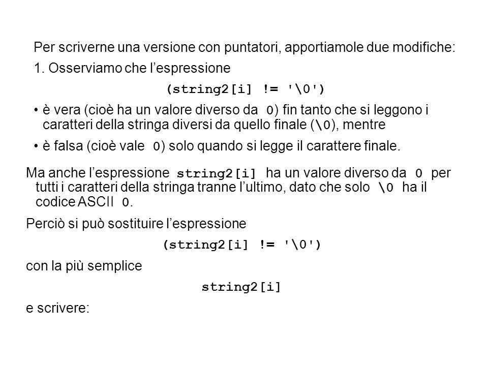 Per scriverne una versione con puntatori, apportiamole due modifiche: 1. Osserviamo che lespressione (string2[i] != '\0') è vera (cioè ha un valore di