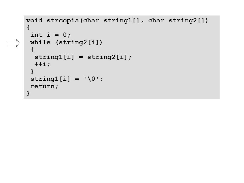 void strcopia(char string1[], char string2[]) { int i = 0; while (string2[i]) { string1[i] = string2[i]; ++i; } string1[i] = '\0'; return; }