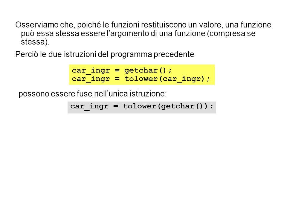 car_ingr = getchar(); car_ingr = tolower(car_ingr); Osserviamo che, poiché le funzioni restituiscono un valore, una funzione può essa stessa essere la