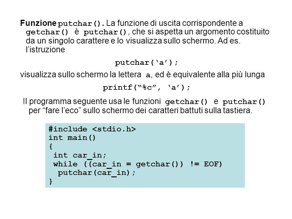 Funzione putchar(). La funzione di uscita corrispondente a getchar() è putchar(), che si aspetta un argomento costituito da un singolo carattere e lo
