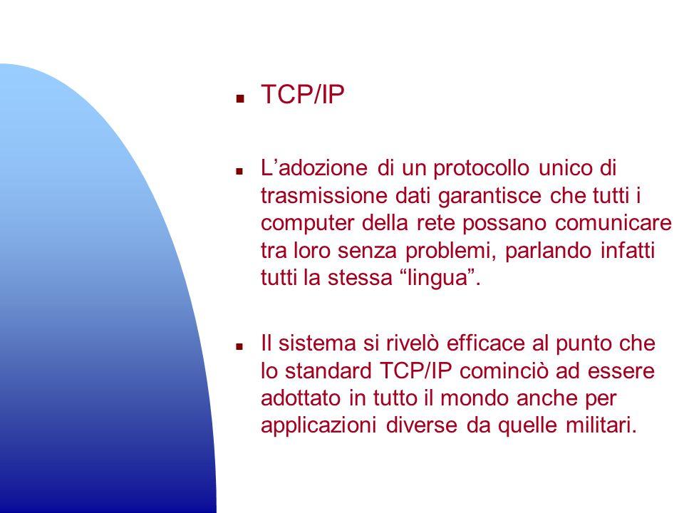 n TCP/IP n Ladozione di un protocollo unico di trasmissione dati garantisce che tutti i computer della rete possano comunicare tra loro senza problemi
