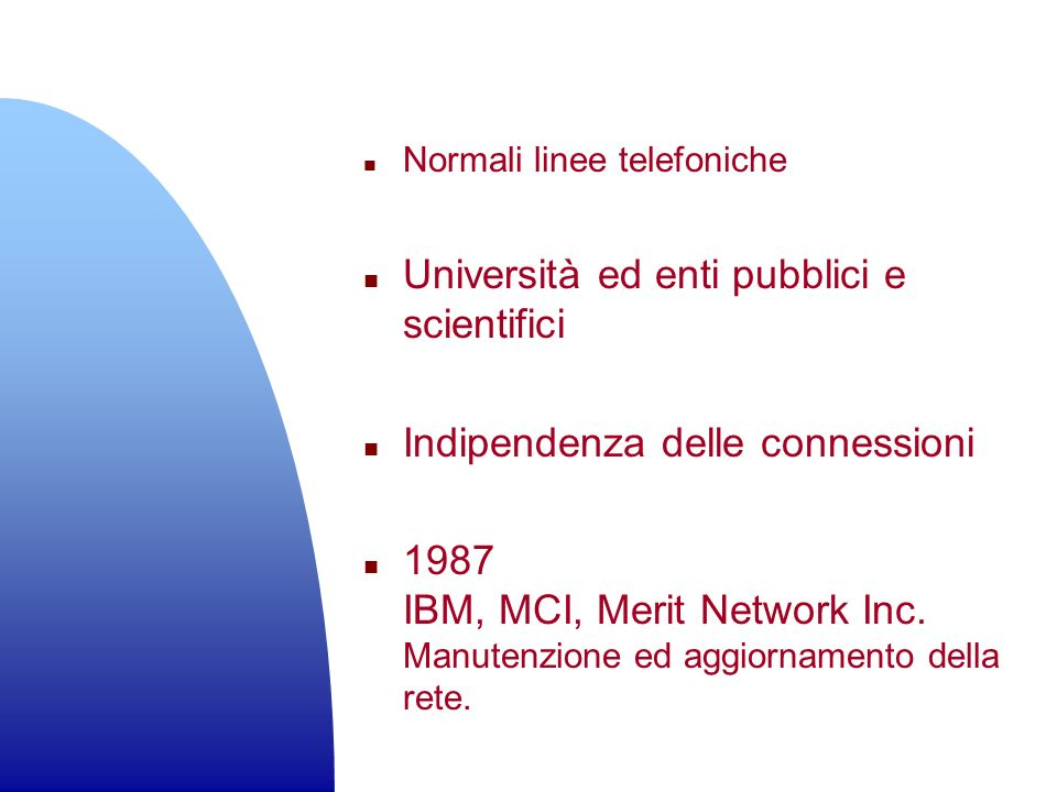 n Normali linee telefoniche n Università ed enti pubblici e scientifici n Indipendenza delle connessioni n 1987 IBM, MCI, Merit Network Inc. Manutenzi