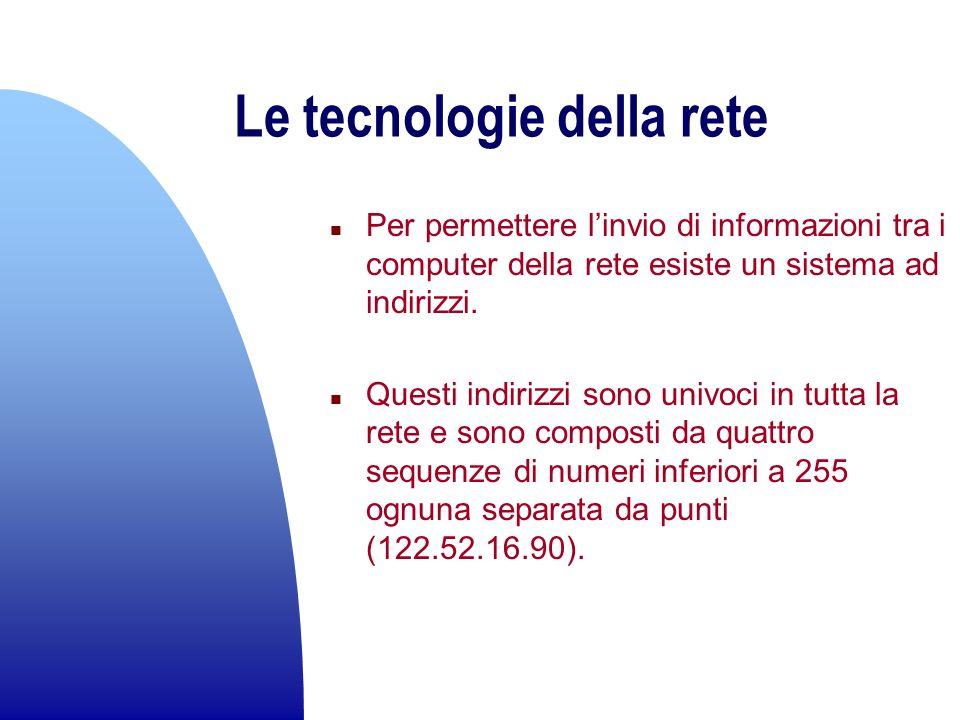 Le tecnologie della rete n Per permettere linvio di informazioni tra i computer della rete esiste un sistema ad indirizzi. n Questi indirizzi sono uni