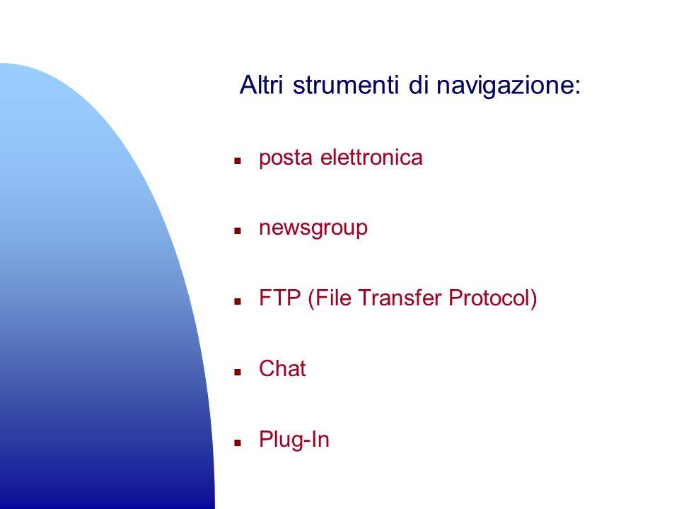 Altri strumenti di navigazione: n posta elettronica n newsgroup n FTP (File Transfer Protocol) n Chat n Plug-In