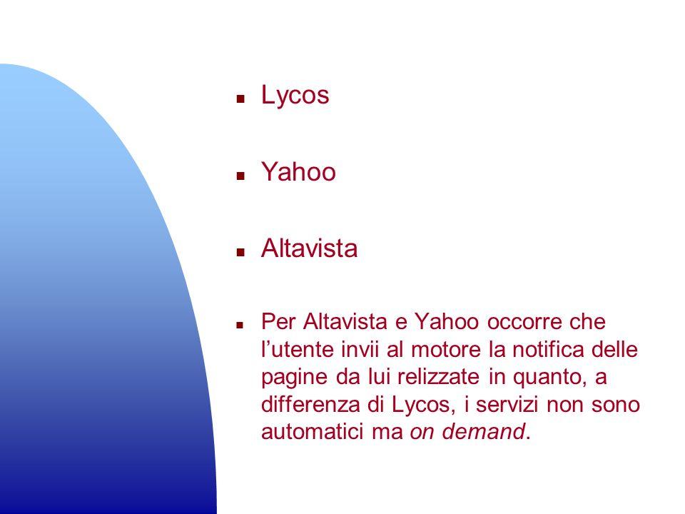 n Lycos n Yahoo n Altavista n Per Altavista e Yahoo occorre che lutente invii al motore la notifica delle pagine da lui relizzate in quanto, a differe