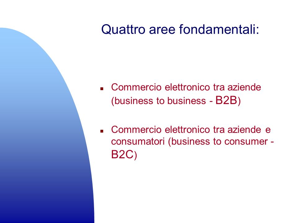 Quattro aree fondamentali: n Commercio elettronico tra aziende (business to business - B2B ) n Commercio elettronico tra aziende e consumatori (business to consumer - B2C )