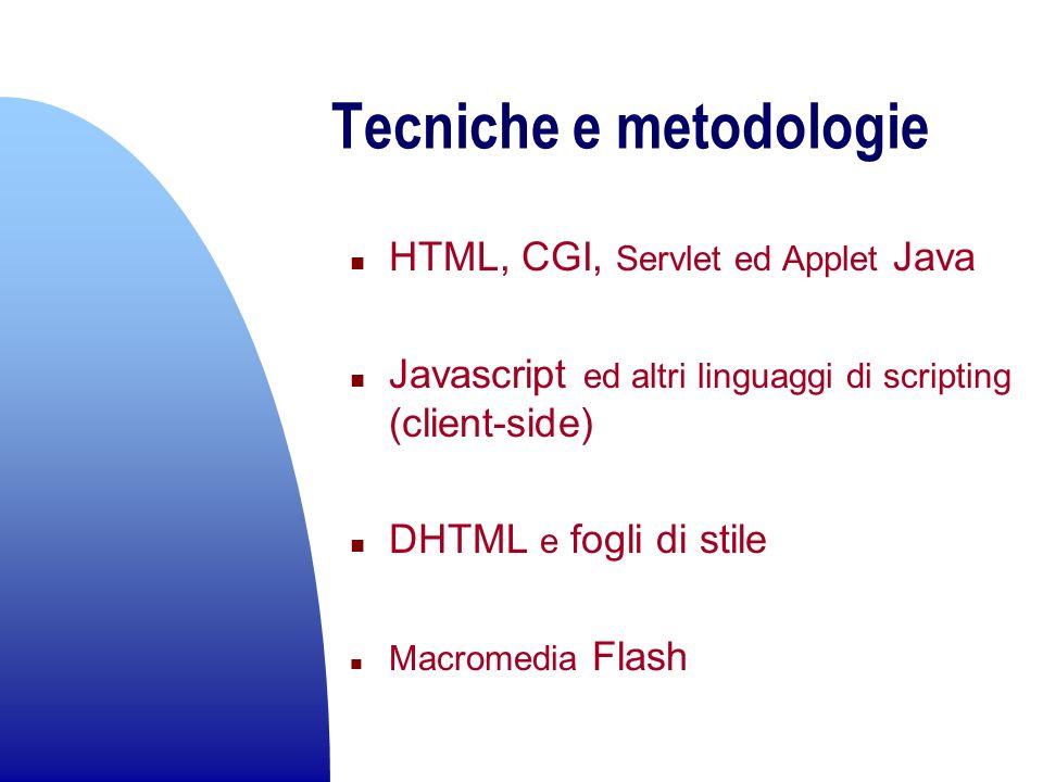 Tecniche e metodologie n HTML, CGI, Servlet ed Applet Java n Javascript ed altri linguaggi di scripting (client-side) n DHTML e fogli di stile n Macro