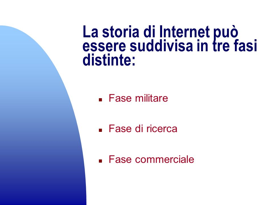 La storia di Internet può essere suddivisa in tre fasi distinte: n Fase militare n Fase di ricerca n Fase commerciale