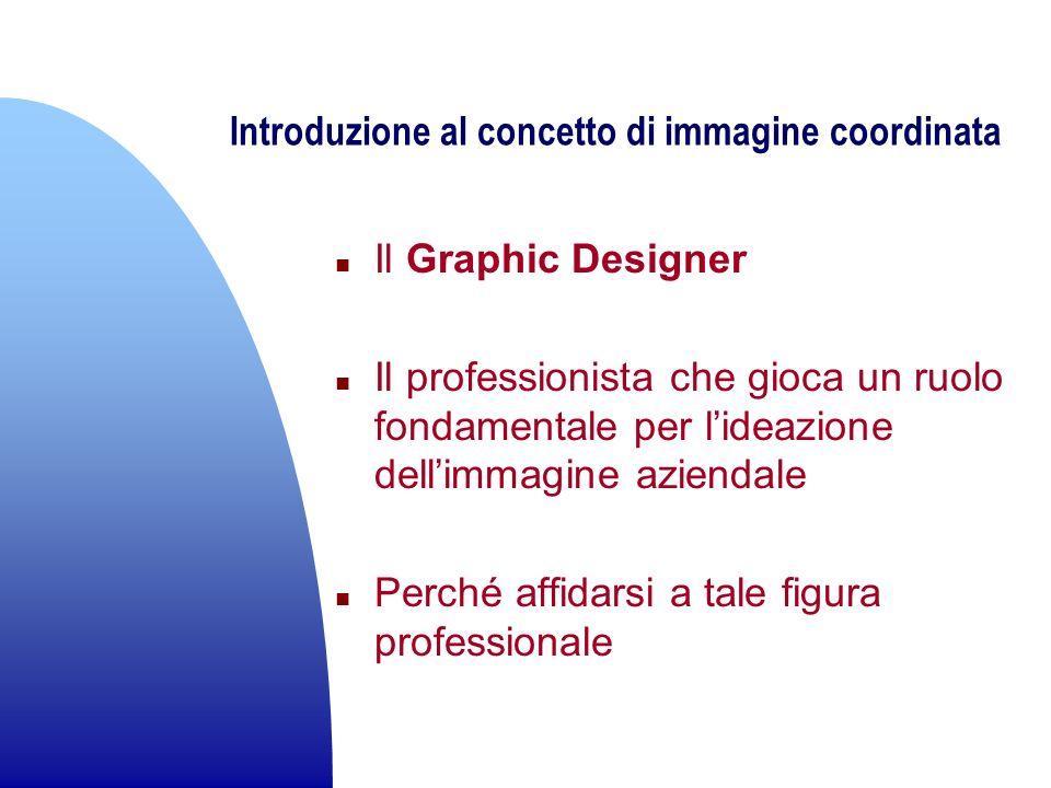 Introduzione al concetto di immagine coordinata n Il Graphic Designer n Il professionista che gioca un ruolo fondamentale per lideazione dellimmagine