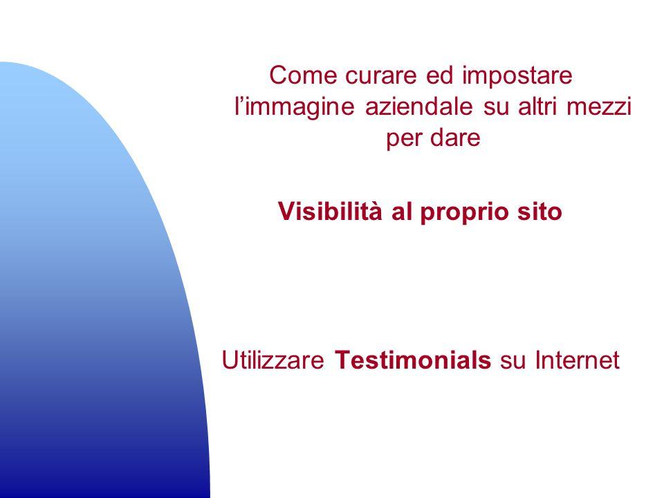Come curare ed impostare limmagine aziendale su altri mezzi per dare Visibilità al proprio sito Utilizzare Testimonials su Internet