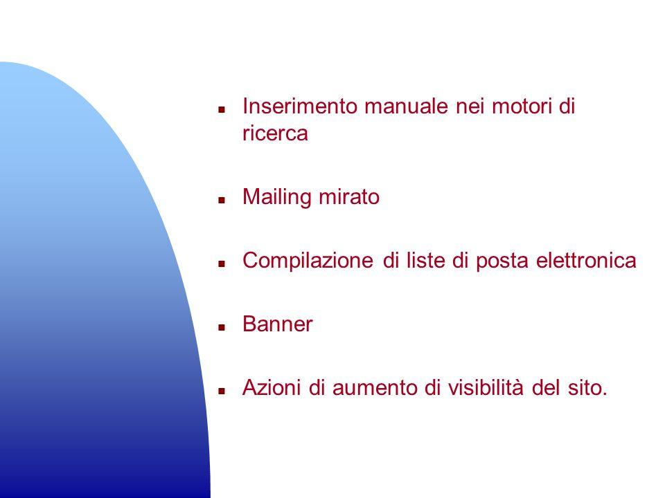 n Inserimento manuale nei motori di ricerca n Mailing mirato n Compilazione di liste di posta elettronica n Banner n Azioni di aumento di visibilità d