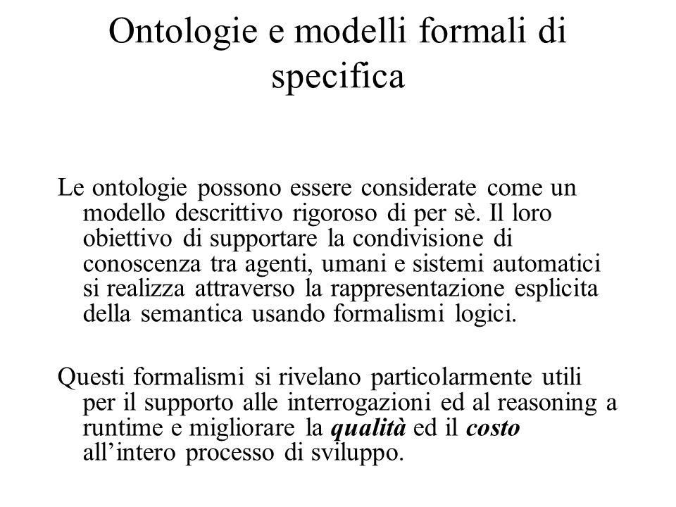 Ontologie e modelli formali di specifica Le ontologie possono essere considerate come un modello descrittivo rigoroso di per sè.
