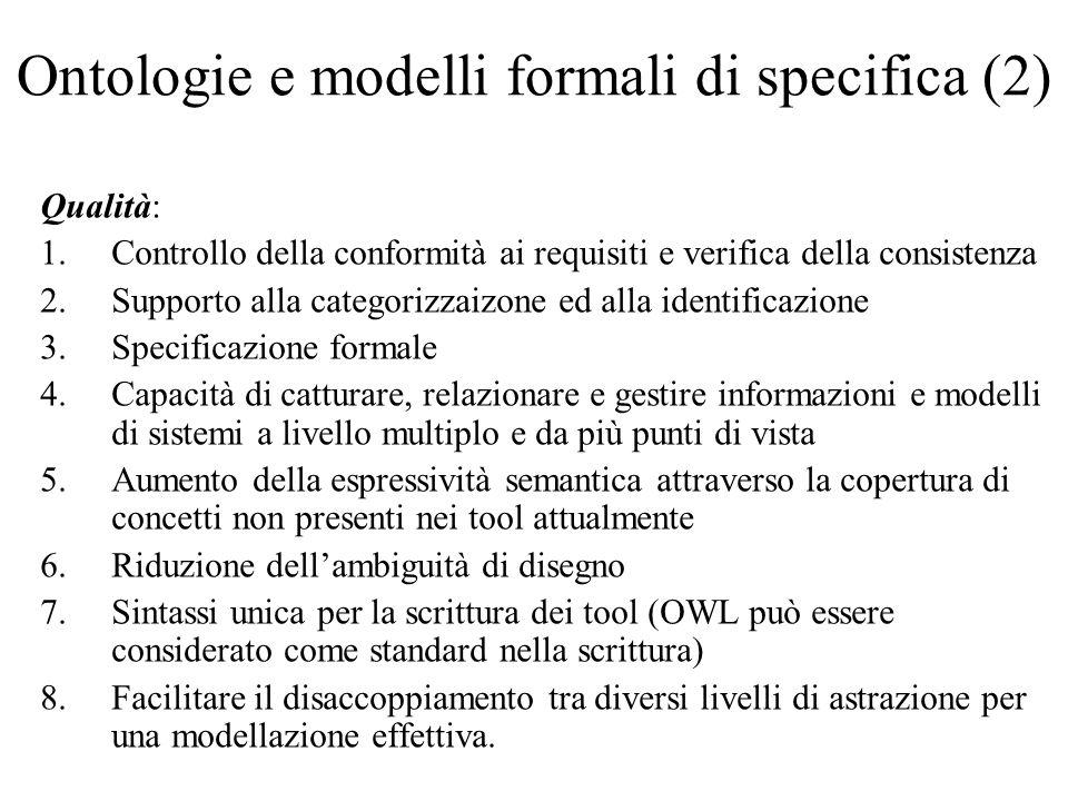 Ontologie e modelli formali di specifica (2) Qualità: 1.Controllo della conformità ai requisiti e verifica della consistenza 2.Supporto alla categorizzaizone ed alla identificazione 3.Specificazione formale 4.Capacità di catturare, relazionare e gestire informazioni e modelli di sistemi a livello multiplo e da più punti di vista 5.Aumento della espressività semantica attraverso la copertura di concetti non presenti nei tool attualmente 6.Riduzione dellambiguità di disegno 7.Sintassi unica per la scrittura dei tool (OWL può essere considerato come standard nella scrittura) 8.Facilitare il disaccoppiamento tra diversi livelli di astrazione per una modellazione effettiva.