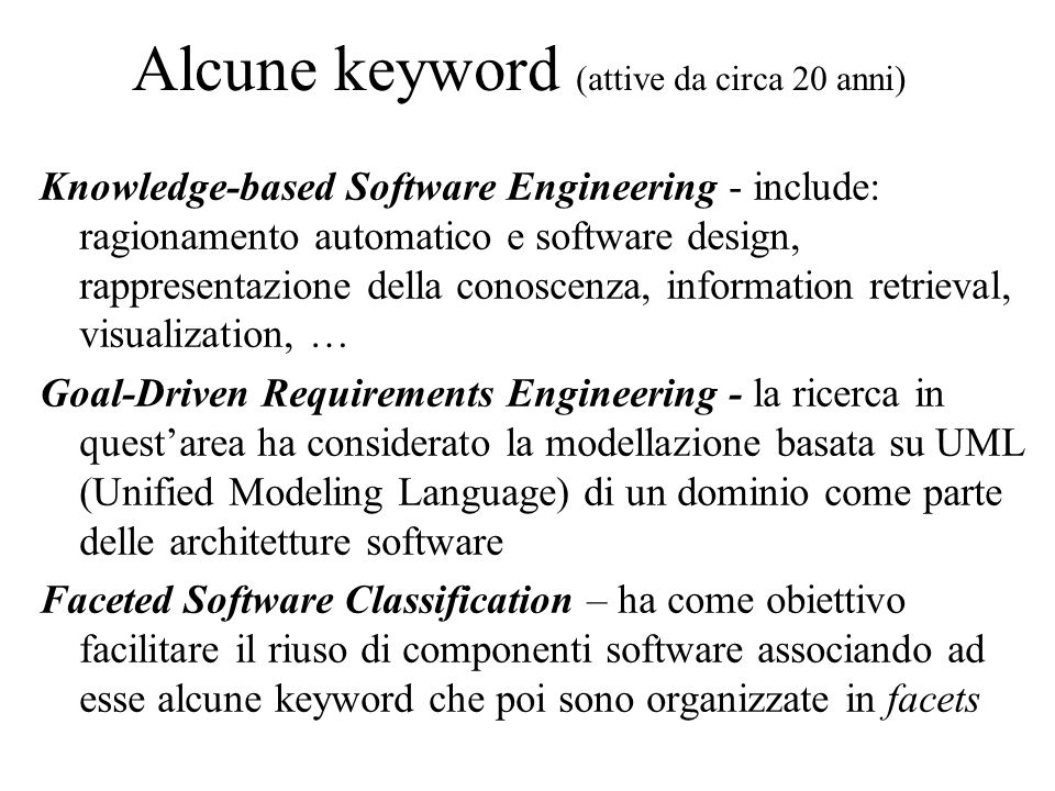 Alcune keyword (attive da circa 20 anni) Knowledge-based Software Engineering - include: ragionamento automatico e software design, rappresentazione della conoscenza, information retrieval, visualization, … Goal-Driven Requirements Engineering - la ricerca in questarea ha considerato la modellazione basata su UML (Unified Modeling Language) di un dominio come parte delle architetture software Faceted Software Classification – ha come obiettivo facilitare il riuso di componenti software associando ad esse alcune keyword che poi sono organizzate in facets