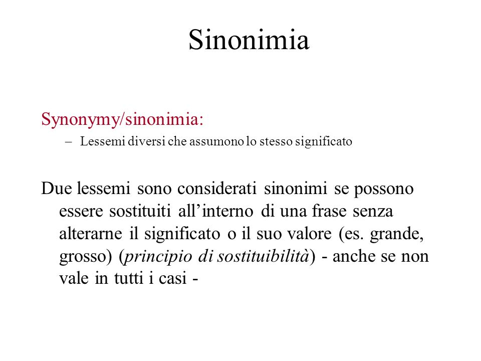 Sinonimia Synonymy/sinonimia: –Lessemi diversi che assumono lo stesso significato Due lessemi sono considerati sinonimi se possono essere sostituiti a