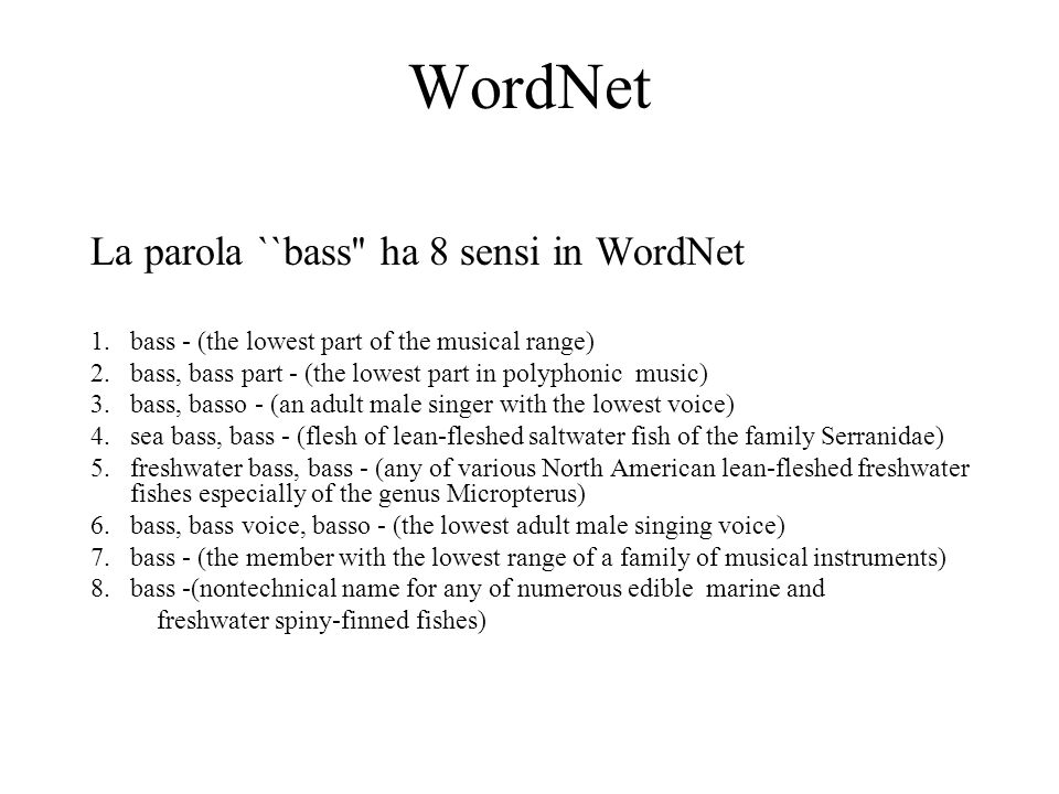 WordNet La parola ``bass ha 8 sensi in WordNet 1.bass - (the lowest part of the musical range) 2.bass, bass part - (the lowest part in polyphonic music) 3.bass, basso - (an adult male singer with the lowest voice) 4.sea bass, bass - (flesh of lean-fleshed saltwater fish of the family Serranidae) 5.freshwater bass, bass - (any of various North American lean-fleshed freshwater fishes especially of the genus Micropterus) 6.bass, bass voice, basso - (the lowest adult male singing voice) 7.bass - (the member with the lowest range of a family of musical instruments) 8.bass -(nontechnical name for any of numerous edible marine and freshwater spiny-finned fishes)