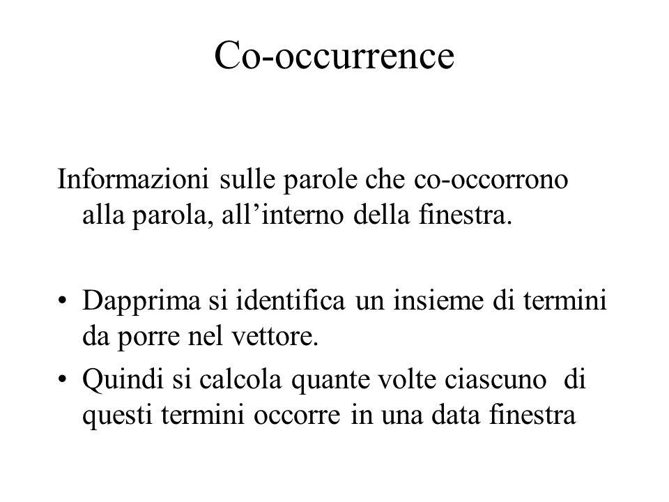 Co-occurrence Informazioni sulle parole che co-occorrono alla parola, allinterno della finestra. Dapprima si identifica un insieme di termini da porre