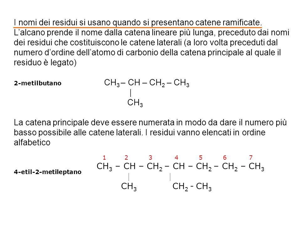 1 2 3 4 5 6 7 CH 3 – CH – CH 2 – CH – CH 2 – CH 2 – CH 3 | | CH 3 CH 2 - CH 3 4-etil-2-metileptano I nomi dei residui si usano quando si presentano catene ramificate.