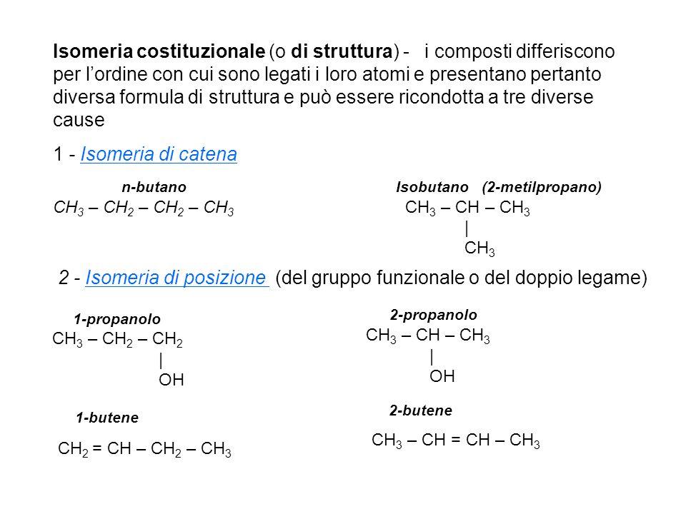 Isomeria costituzionale (o di struttura) - i composti differiscono per lordine con cui sono legati i loro atomi e presentano pertanto diversa formula di struttura e può essere ricondotta a tre diverse cause 1 - Isomeria di catena n-butano Isobutano (2-metilpropano) CH 3 – CH 2 – CH 2 – CH 3 CH 3 – CH – CH 3 | CH 3 1-propanolo CH 3 – CH 2 – CH 2 | OH 2-propanolo CH 3 – CH – CH 3 | OH 2 - Isomeria di posizione (del gruppo funzionale o del doppio legame) 1-butene CH 2 = CH – CH 2 – CH 3 2-butene CH 3 – CH = CH – CH 3