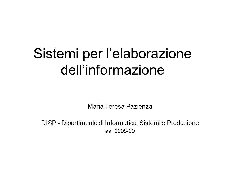 Sistemi per lelaborazione dellinformazione Maria Teresa Pazienza DISP - Dipartimento di Informatica, Sistemi e Produzione aa.